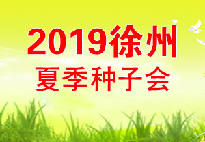 2019徐州夏季种子会-2019第十三届黄淮海夏季种子交易会