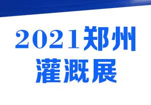 2021郑州节水灌溉展-2021第八届中国・郑州国际节水灌溉暨温室设施展览会