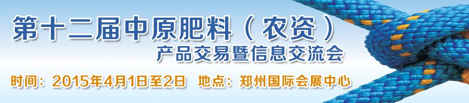 2015郑州肥料会-第十二届中原肥料(农资)产品交易暨信息交流会
