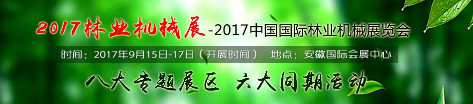 2017合肥林业机械展-2017中国国际林业机械展览会