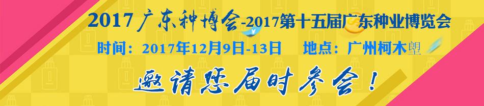 2017广东种博会-2017第十六届广东种业博览会