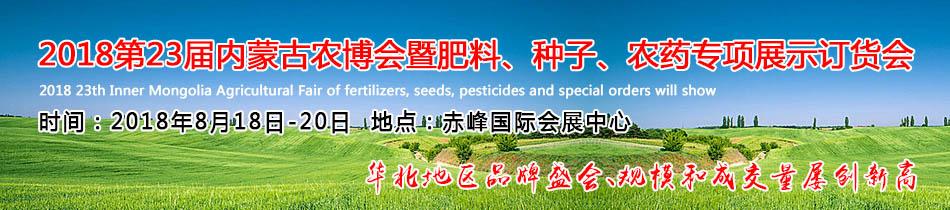 2018内蒙古农博会-2018第23届内蒙古农博会暨肥料、种子、农药专项展示订货会