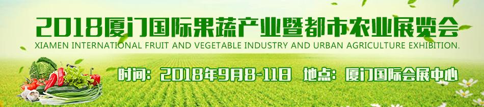 2018厦门国际果蔬展-2018厦门国际果蔬产业暨都市农业展览会