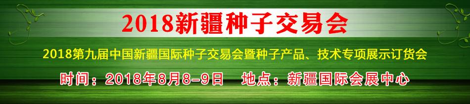 2018新疆种子交易会-2018第九届中国新疆国际种子交易会