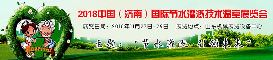 2018济南节水灌溉展-2018(济南)国际节水灌溉技术温室展览会