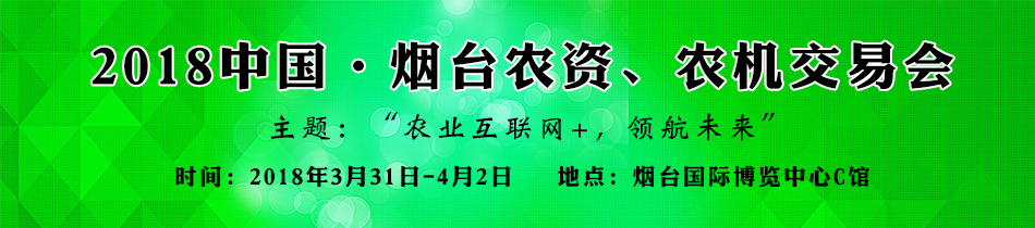 2018烟台农资会-2018中国・烟台农资、农机交易会