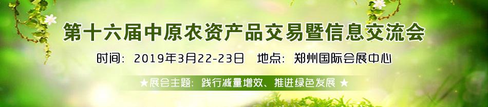 2019郑州肥料会-2019第十六届中原农资产品交易暨信息交流会