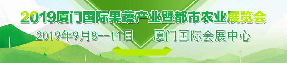 2019厦门果蔬会-2019厦门国际果蔬产业暨都市农业展览会