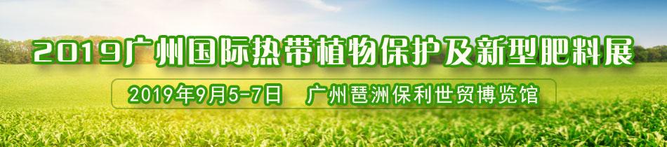 2019广州肥料会-2019广州国际热带植物保护及新型肥料展暨全球热带种植业创新技术发布会