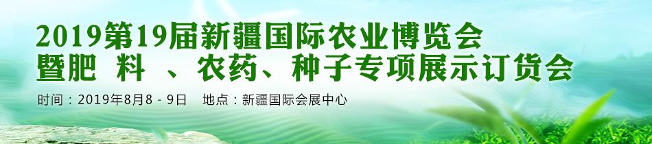 2019新疆农博会-2019第19届新疆国际农业博览会  暨肥 料 、农药、种子专项展示订货会