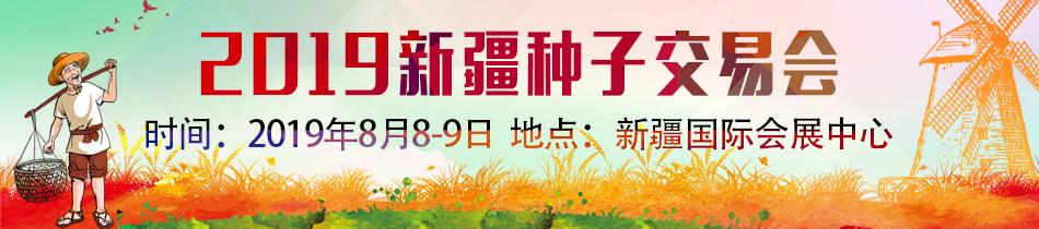 2019新疆种子交易会-2019第十届中国新疆国际种子交易会