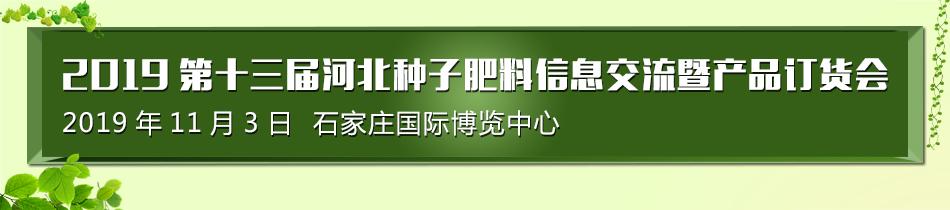 2019石家庄农资会-2019第十三届河北种子、肥料信息交流暨产品订货会